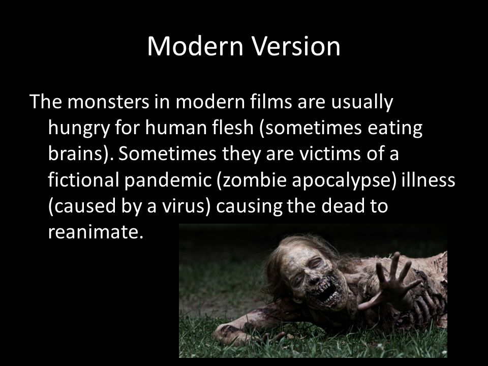 Modern Version The monsters in modern films are usually hungry for human flesh (sometimes eating brains). Sometimes they are victims of a fictional pa