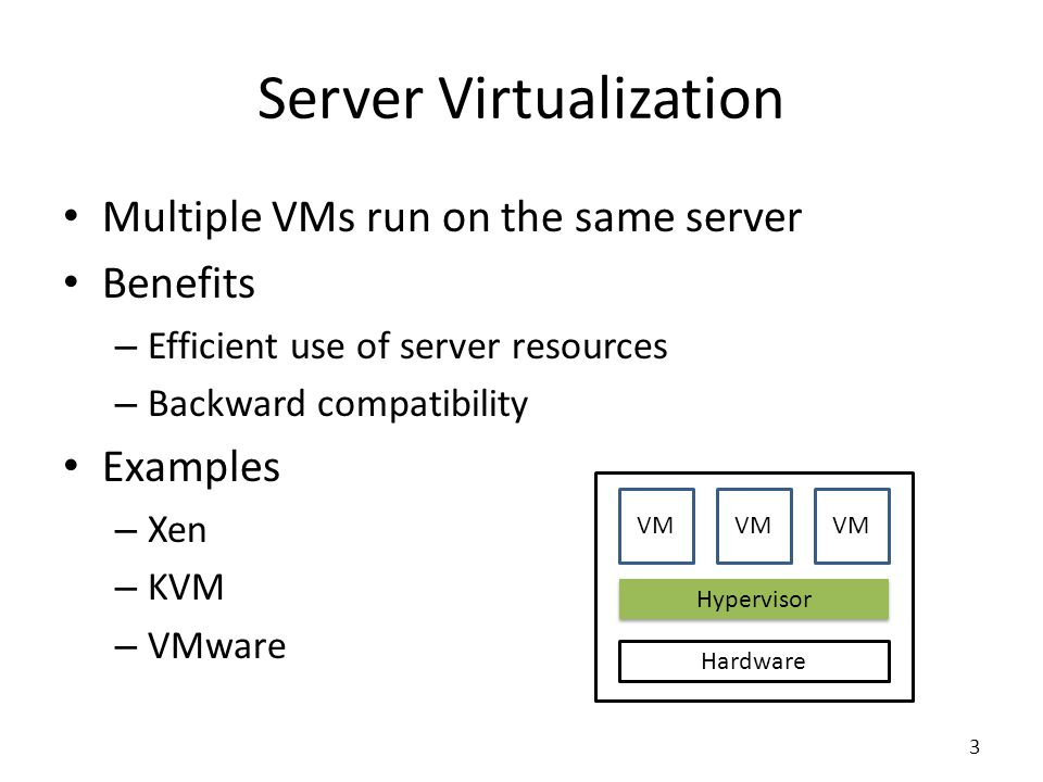 Hardware Server Virtualization Multiple VMs run on the same server Benefits – Efficient use of server resources – Backward compatibility Examples – Xen – KVM – VMware VM Hypervisor 3