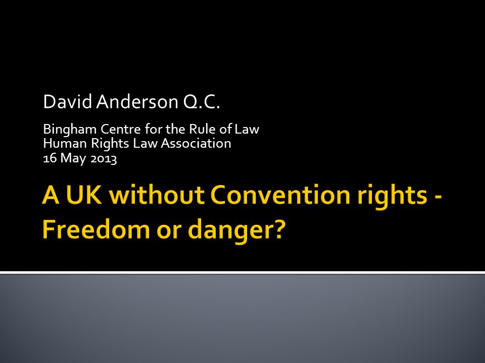 David Anderson Q.C. Bingham Centre for the Rule of Law Human Rights Law Association 16 May 2013