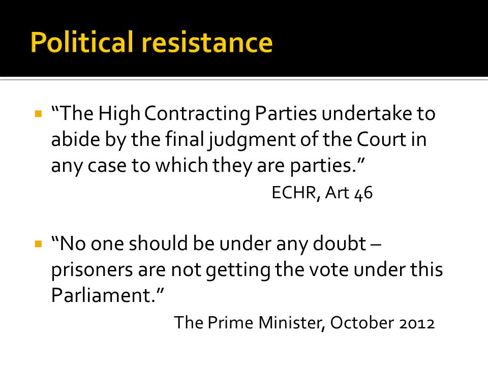  The High Contracting Parties undertake to abide by the final judgment of the Court in any case to which they are parties. ECHR, Art 46  No one should be under any doubt – prisoners are not getting the vote under this Parliament. The Prime Minister, October 2012