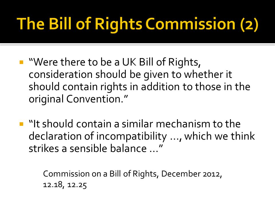  Were there to be a UK Bill of Rights, consideration should be given to whether it should contain rights in addition to those in the original Convention.  It should contain a similar mechanism to the declaration of incompatibility..., which we think strikes a sensible balance... Commission on a Bill of Rights, December 2012, 12.18, 12.25