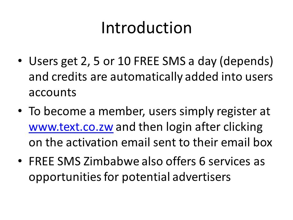Introduction Users get 2, 5 or 10 FREE SMS a day (depends) and credits are automatically added into users accounts To become a member, users simply register at www.text.co.zw and then login after clicking on the activation email sent to their email box www.text.co.zw FREE SMS Zimbabwe also offers 6 services as opportunities for potential advertisers