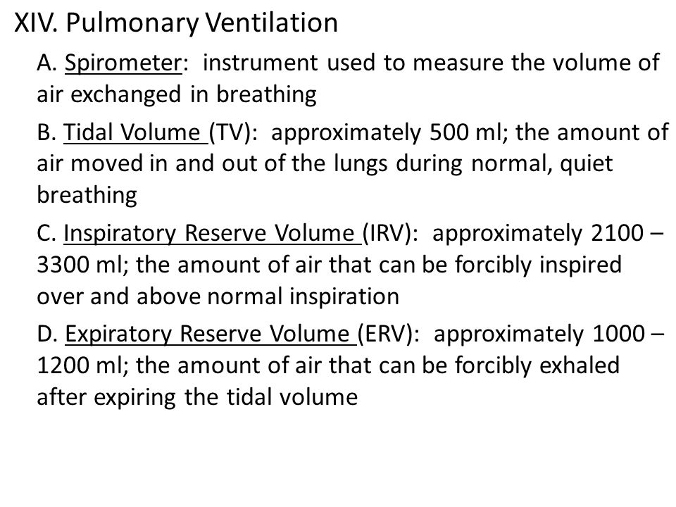 XIV. Pulmonary Ventilation A. Spirometer: instrument used to measure the volume of air exchanged in breathing B. Tidal Volume (TV): approximately 500