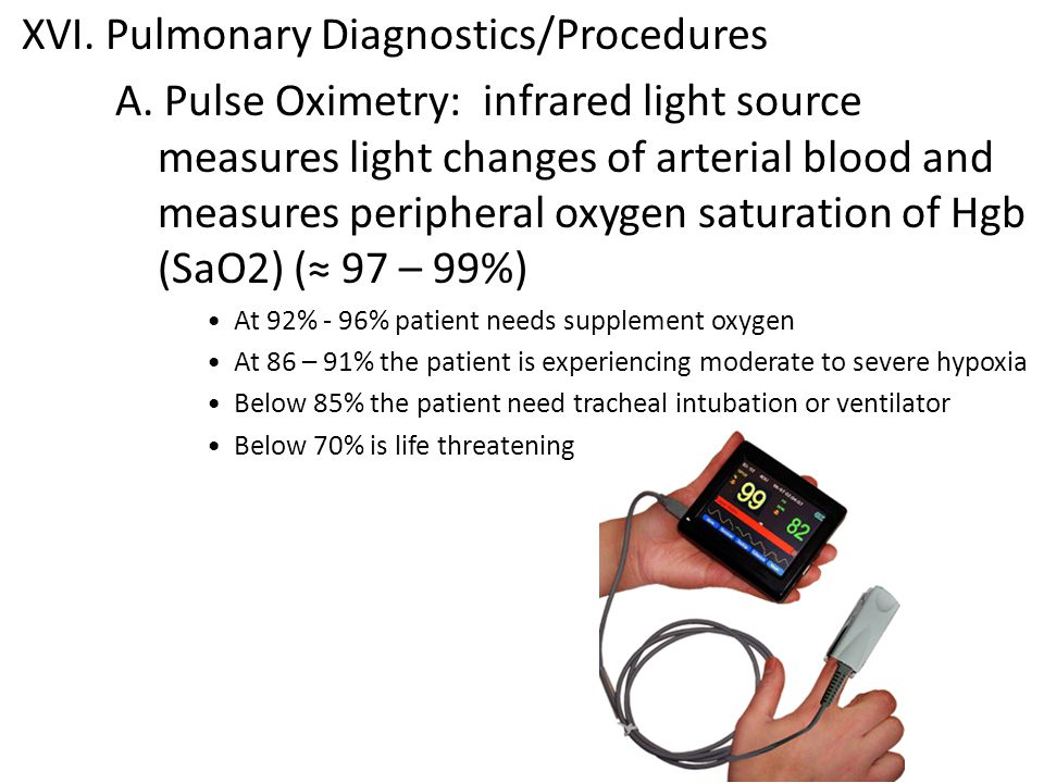 XVI. Pulmonary Diagnostics/Procedures A. Pulse Oximetry: infrared light source measures light changes of arterial blood and measures peripheral oxygen