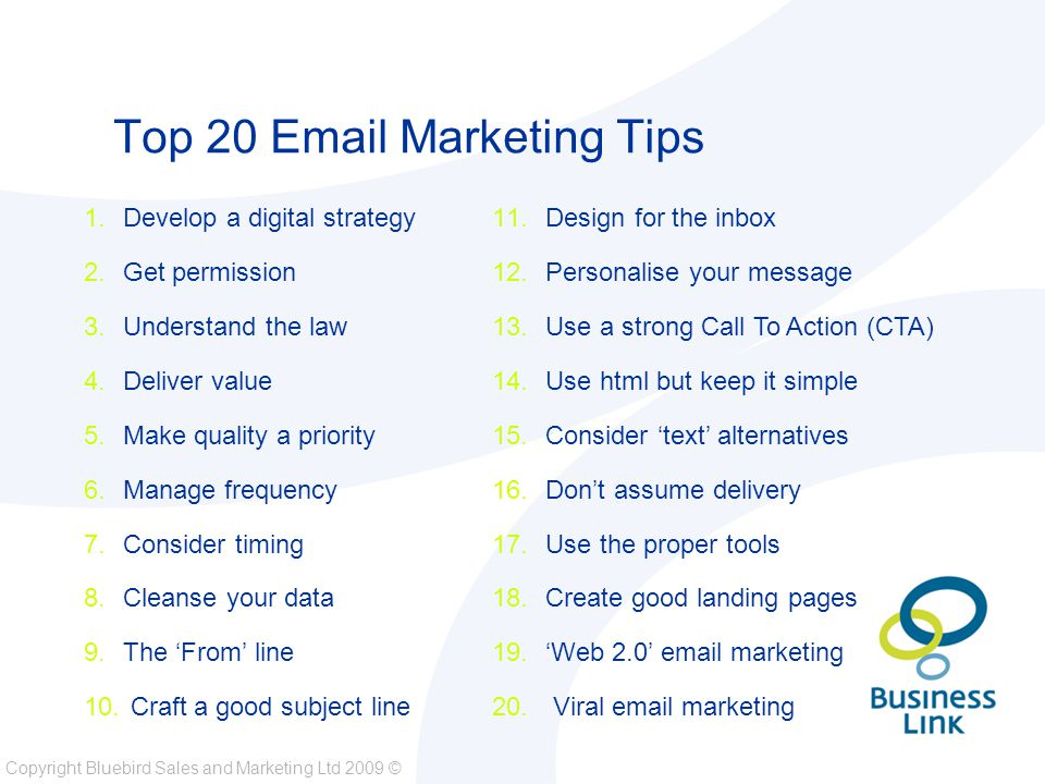 Copyright Bluebird Sales and Marketing Ltd 2009 © Top 20 Email Marketing Tips 1.Develop a digital strategy 2.Get permission 3.Understand the law 4.Deliver value 5.Make quality a priority 6.Manage frequency 7.Consider timing 8.Cleanse your data 9.The 'From' line 10.