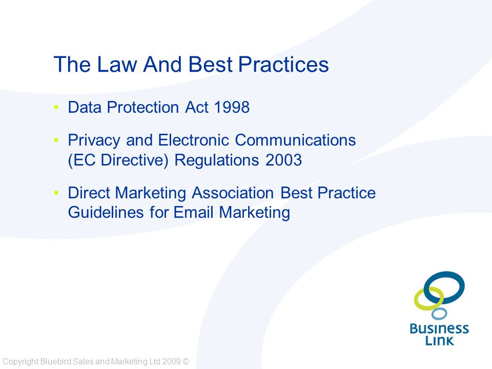 Copyright Bluebird Sales and Marketing Ltd 2009 © The Law And Best Practices Data Protection Act 1998 Privacy and Electronic Communications (EC Directive) Regulations 2003 Direct Marketing Association Best Practice Guidelines for Email Marketing
