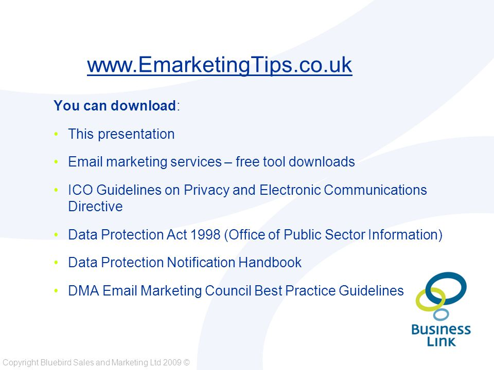 Copyright Bluebird Sales and Marketing Ltd 2009 © www.EmarketingTips.co.uk You can download: This presentation Email marketing services – free tool downloads ICO Guidelines on Privacy and Electronic Communications Directive Data Protection Act 1998 (Office of Public Sector Information) Data Protection Notification Handbook DMA Email Marketing Council Best Practice Guidelines