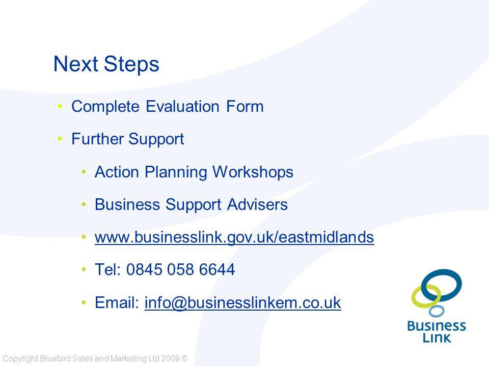 Copyright Bluebird Sales and Marketing Ltd 2009 © Next Steps Complete Evaluation Form Further Support Action Planning Workshops Business Support Advisers www.businesslink.gov.uk/eastmidlands Tel: 0845 058 6644 Email: info@businesslinkem.co.uk