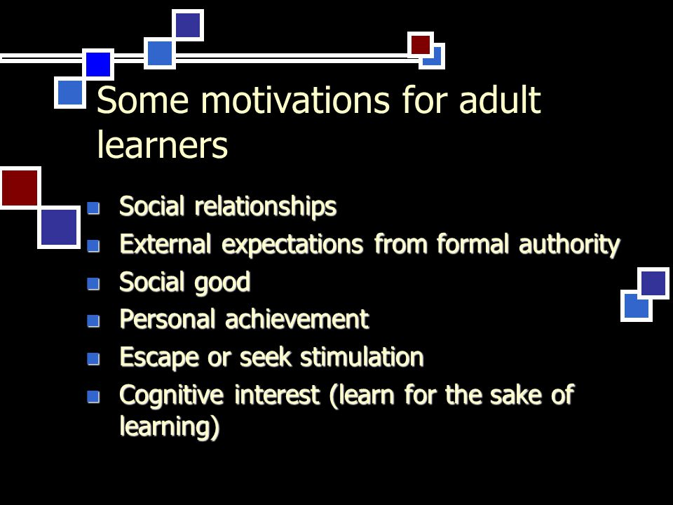 Some motivations for adult learners Social relationships Social relationships External expectations from formal authority External expectations from formal authority Social good Social good Personal achievement Personal achievement Escape or seek stimulation Escape or seek stimulation Cognitive interest (learn for the sake of learning) Cognitive interest (learn for the sake of learning)