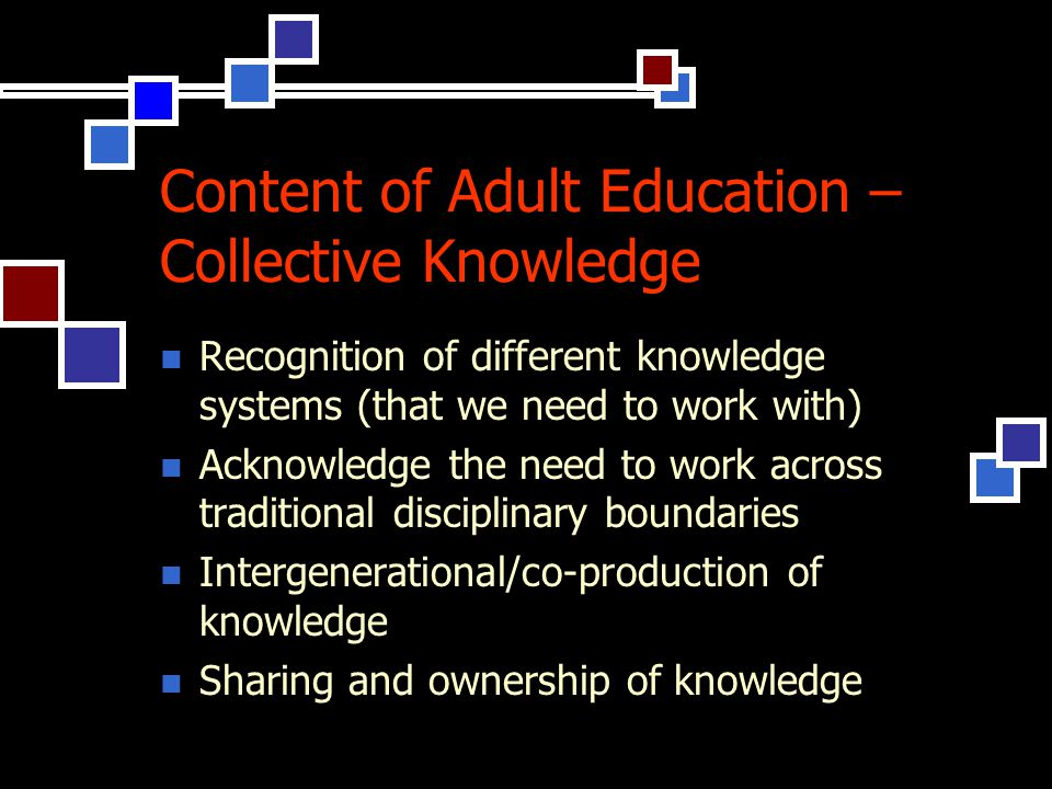Content of Adult Education – Collective Knowledge Recognition of different knowledge systems (that we need to work with) Acknowledge the need to work across traditional disciplinary boundaries Intergenerational/co-production of knowledge Sharing and ownership of knowledge