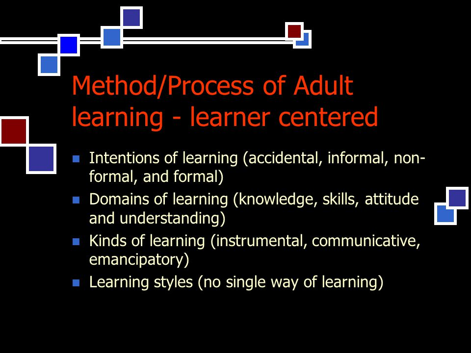 Method/Process of Adult learning - learner centered Intentions of learning (accidental, informal, non- formal, and formal) Domains of learning (knowledge, skills, attitude and understanding) Kinds of learning (instrumental, communicative, emancipatory) Learning styles (no single way of learning)