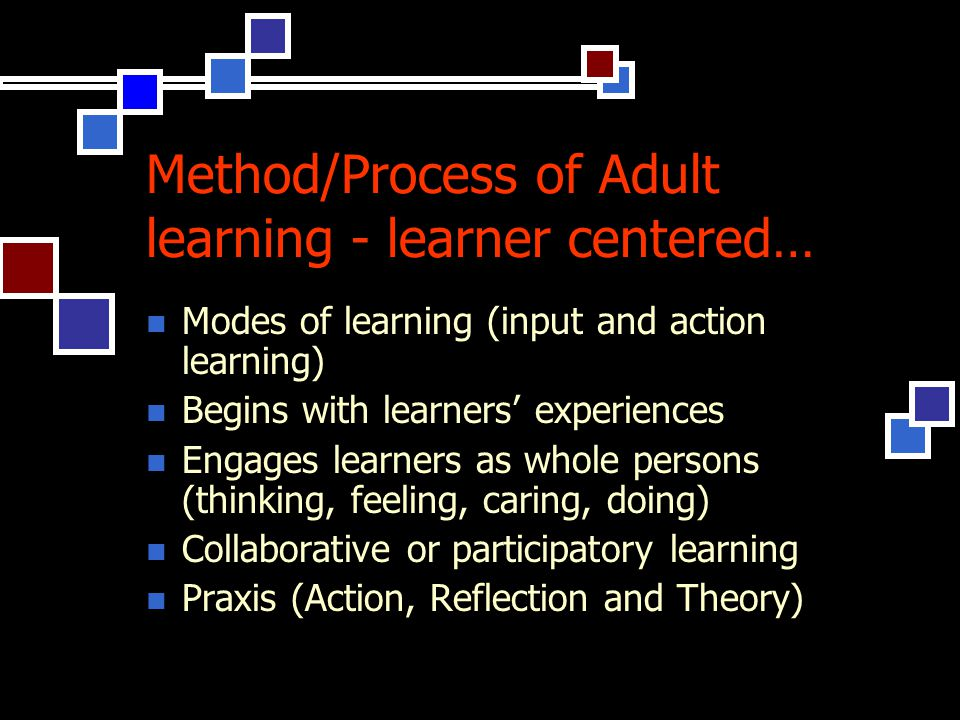 Method/Process of Adult learning - learner centered… Modes of learning (input and action learning) Begins with learners' experiences Engages learners as whole persons (thinking, feeling, caring, doing) Collaborative or participatory learning Praxis (Action, Reflection and Theory)