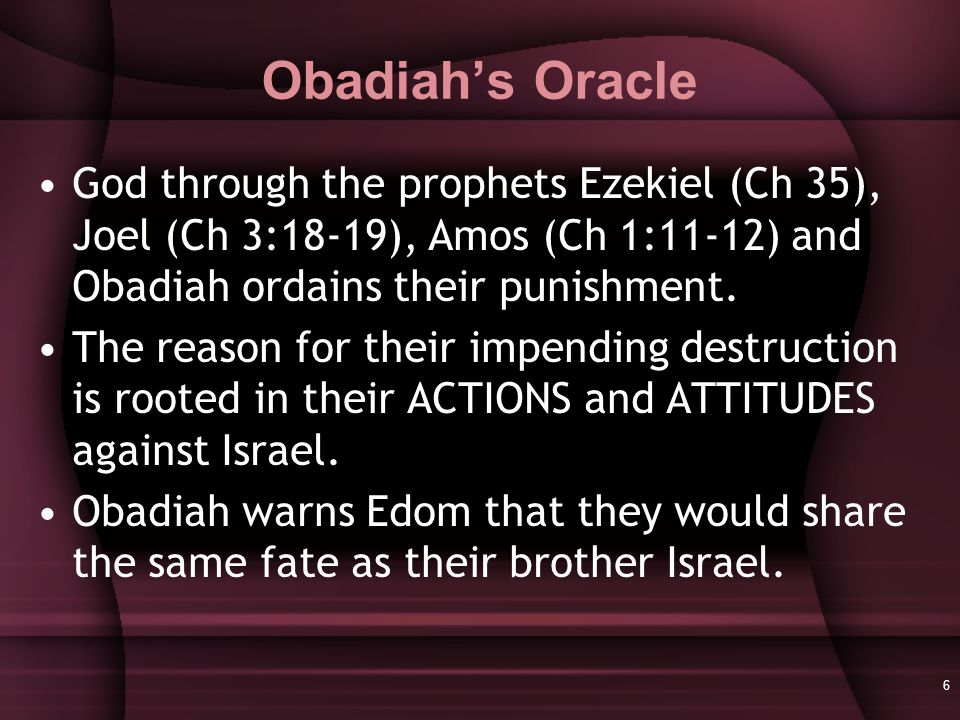 6 Obadiah's Oracle God through the prophets Ezekiel (Ch 35), Joel (Ch 3:18-19), Amos (Ch 1:11-12) and Obadiah ordains their punishment.