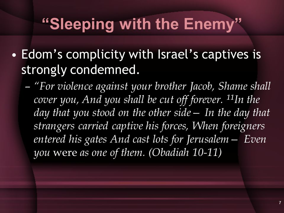 7 Sleeping with the Enemy Edom's complicity with Israel's captives is strongly condemned.