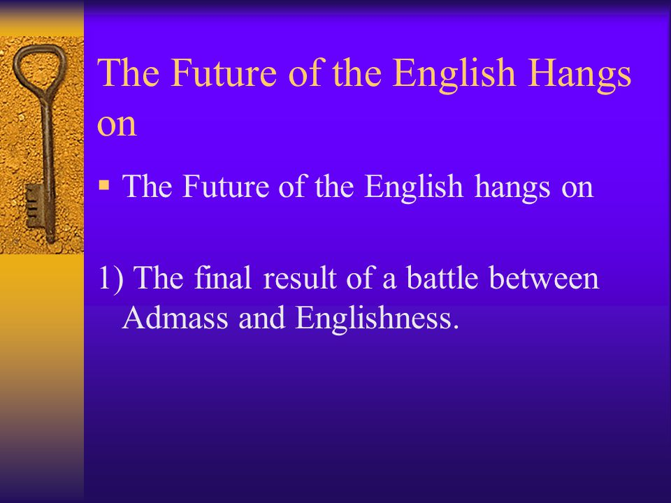 The Future of the English Hangs on  The Future of the English hangs on 1) The final result of a battle between Admass and Englishness.