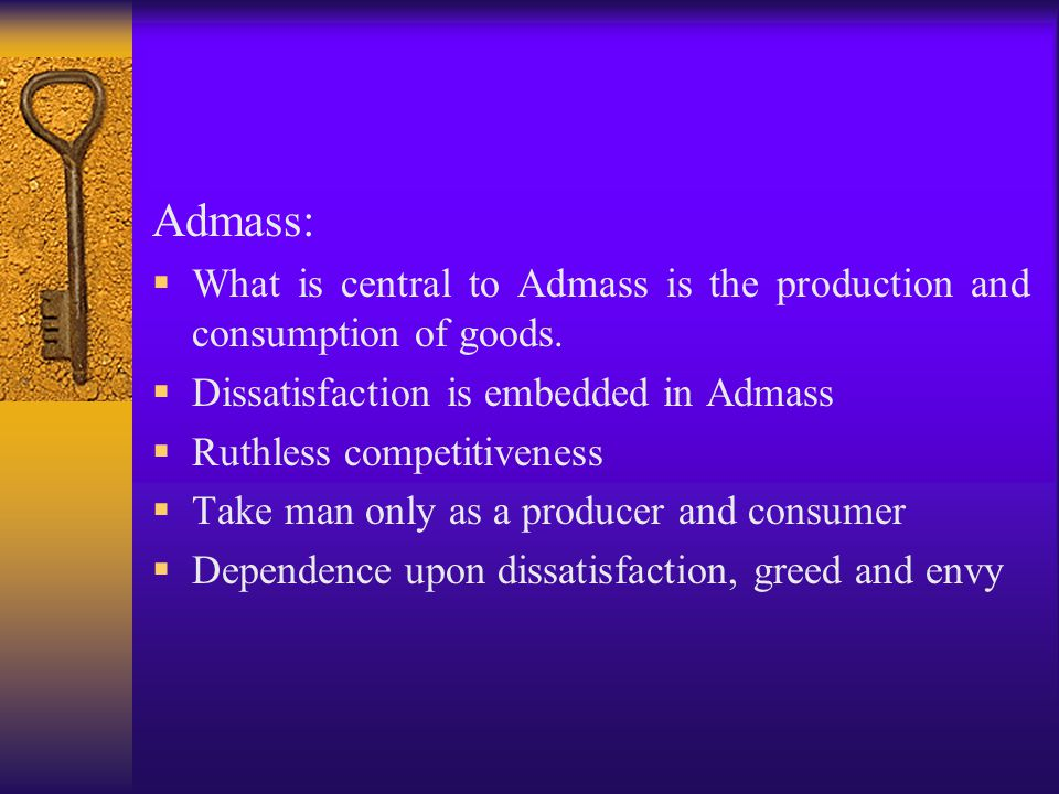 Admass:  What is central to Admass is the production and consumption of goods.  Dissatisfaction is embedded in Admass  Ruthless competitiveness  T