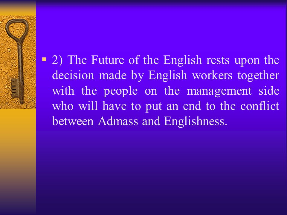  2) The Future of the English rests upon the decision made by English workers together with the people on the management side who will have to put an
