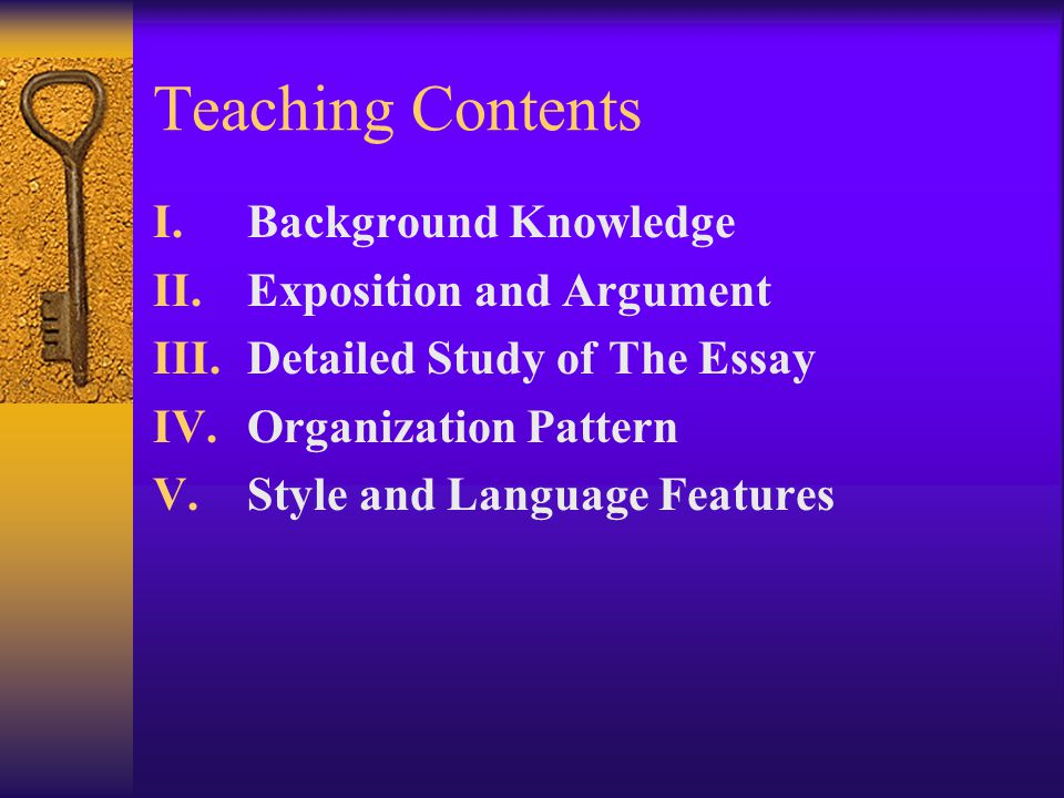 Teaching Contents I.Background Knowledge II.Exposition and Argument III.Detailed Study of The Essay IV.Organization Pattern V.Style and Language Featu