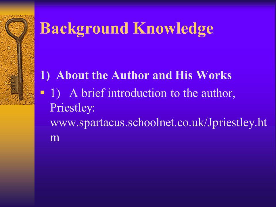 Background Knowledge 1) About the Author and His Works  1) A brief introduction to the author, Priestley: www.spartacus.schoolnet.co.uk/Jpriestley.ht