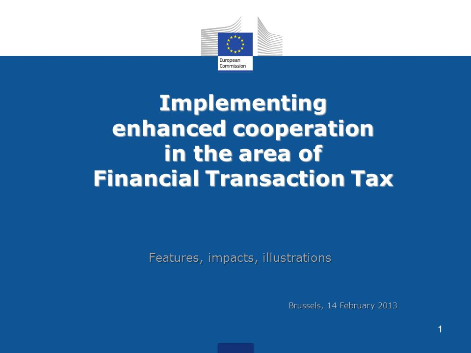 Implementing enhanced cooperation in the area of Financial Transaction Tax Features, impacts, illustrations 1 Brussels, 14 February 2013