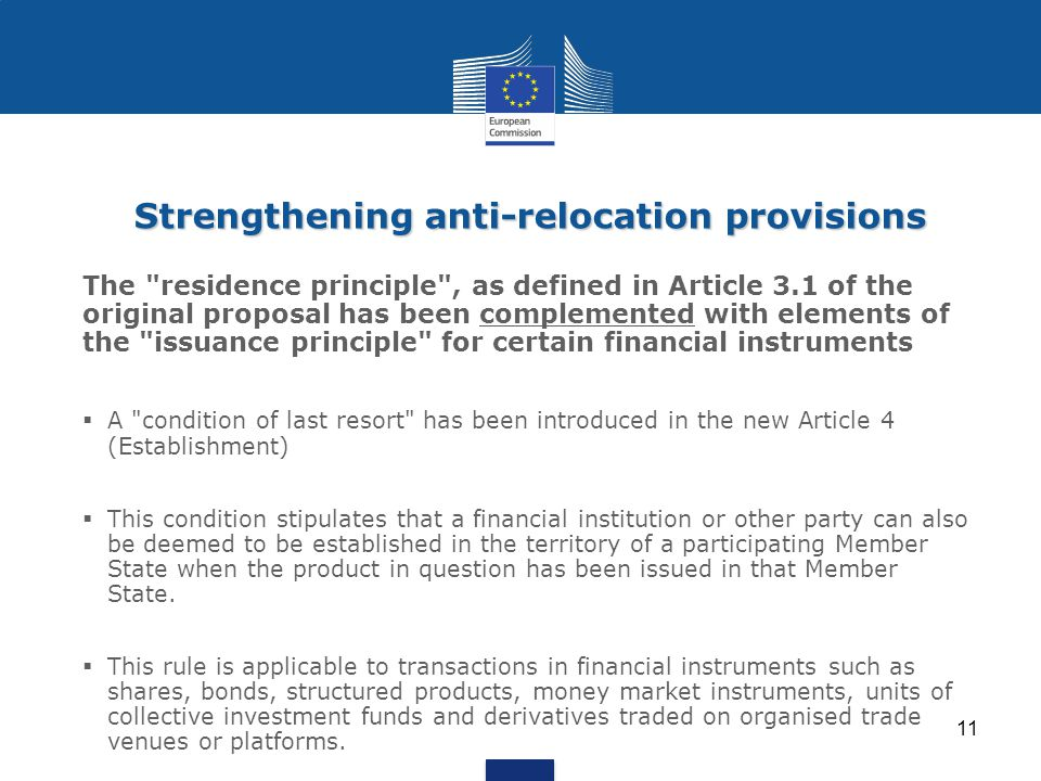 The residence principle , as defined in Article 3.1 of the original proposal has been complemented with elements of the issuance principle for certain financial instruments  A condition of last resort has been introduced in the new Article 4 (Establishment)  This condition stipulates that a financial institution or other party can also be deemed to be established in the territory of a participating Member State when the product in question has been issued in that Member State.
