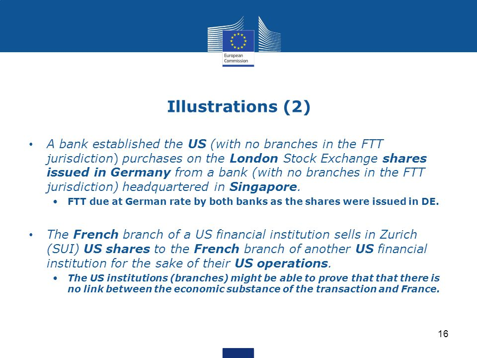 Illustrations (2) 16 A bank established the US (with no branches in the FTT jurisdiction) purchases on the London Stock Exchange shares issued in Germany from a bank (with no branches in the FTT jurisdiction) headquartered in Singapore.