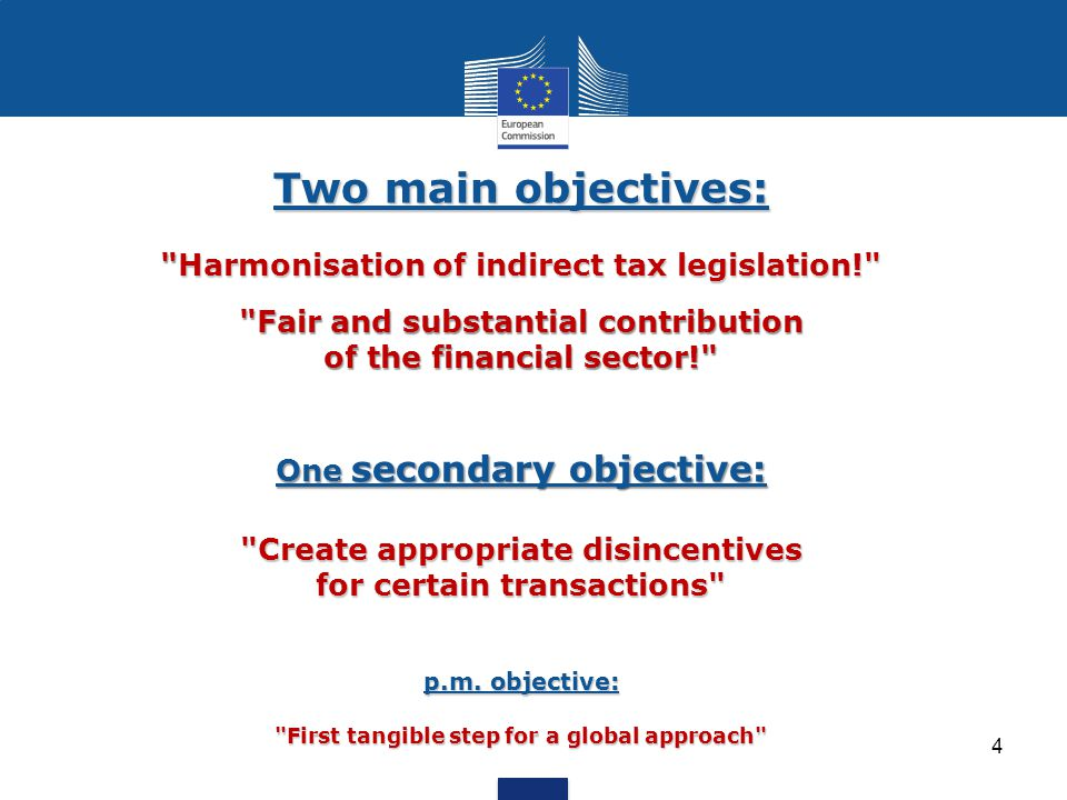 Two main objectives: Harmonisation of indirect tax legislation! Fair and substantial contribution of the financial sector! One secondary objective: Create appropriate disincentives for certain transactions p.m.