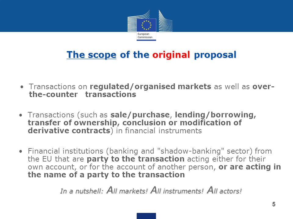 The scope of the original proposal The scope of the original proposal Transactions on regulated/organised markets as well as over- the-counter transactions Transactions (such as sale/purchase, lending/borrowing, transfer of ownership, conclusion or modification of derivative contracts) in financial instruments Financial institutions (banking and shadow-banking sector) from the EU that are party to the transaction acting either for their own account, or for the account of another person, or are acting in the name of a party to the transaction In a nutshell: A ll markets.