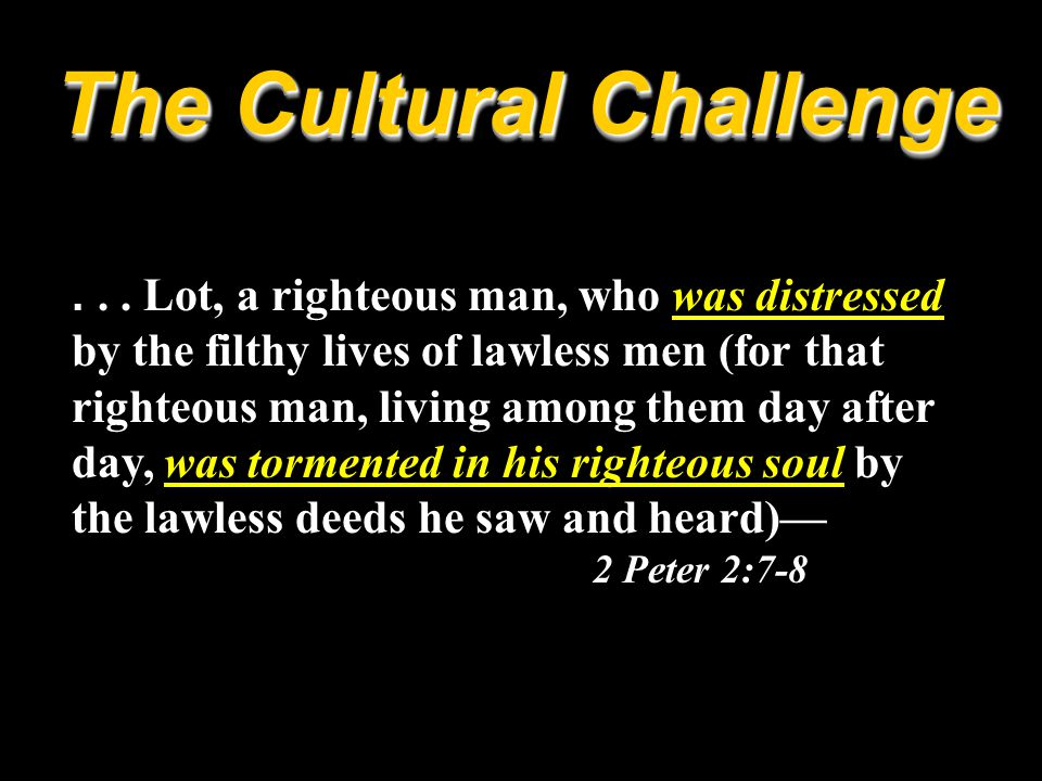 ... Lot, a righteous man, who was distressed by the filthy lives of lawless men (for that righteous man, living among them day after day, was tormente