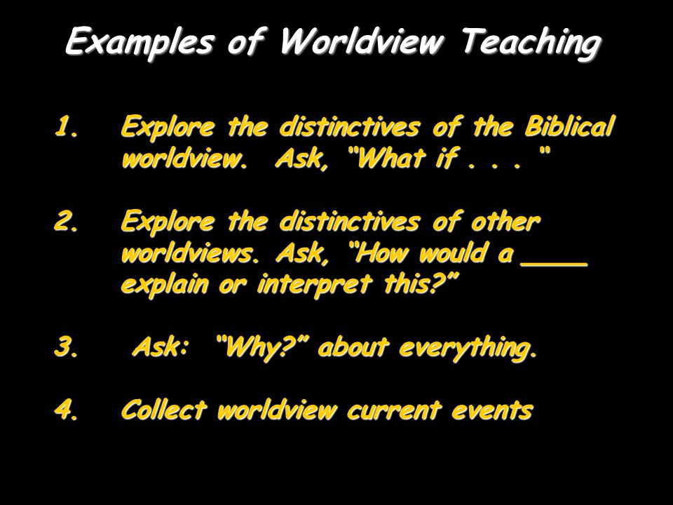 Examples of Worldview Teaching 1.Explore the distinctives of the Biblical worldview.