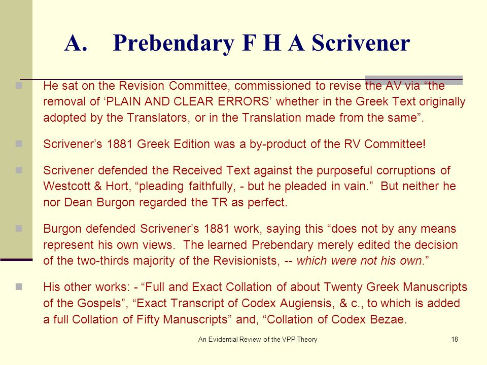 An Evidential Review of the VPP Theory18 A.Prebendary F H A Scrivener He sat on the Revision Committee, commissioned to revise the AV via the removal of 'PLAIN AND CLEAR ERRORS' whether in the Greek Text originally adopted by the Translators, or in the Translation made from the same .