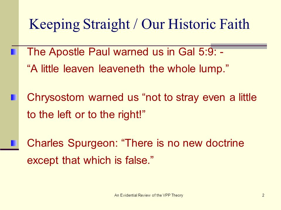 An Evidential Review of the VPP Theory2 Keeping Straight / Our Historic Faith The Apostle Paul warned us in Gal 5:9: - A little leaven leaveneth the whole lump. Chrysostom warned us not to stray even a little to the left or to the right! Charles Spurgeon: There is no new doctrine except that which is false.