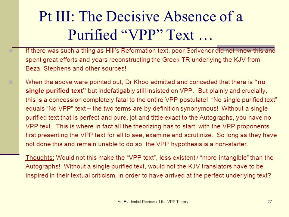 An Evidential Review of the VPP Theory27 Pt III: The Decisive Absence of a Purified VPP Text … If there was such a thing as Hill's Reformation text, poor Scrivener did not know this and spent great efforts and years reconstructing the Greek TR underlying the KJV from Beza, Stephens and other sources.