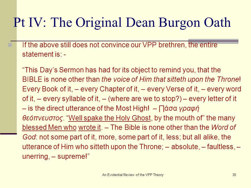 An Evidential Review of the VPP Theory30 Pt IV: The Original Dean Burgon Oath If the above still does not convince our VPP brethren, the entire statement is: - This Day's Sermon has had for its object to remind you, that the BIBLE is none other than the voice of Him that sitteth upon the Throne.