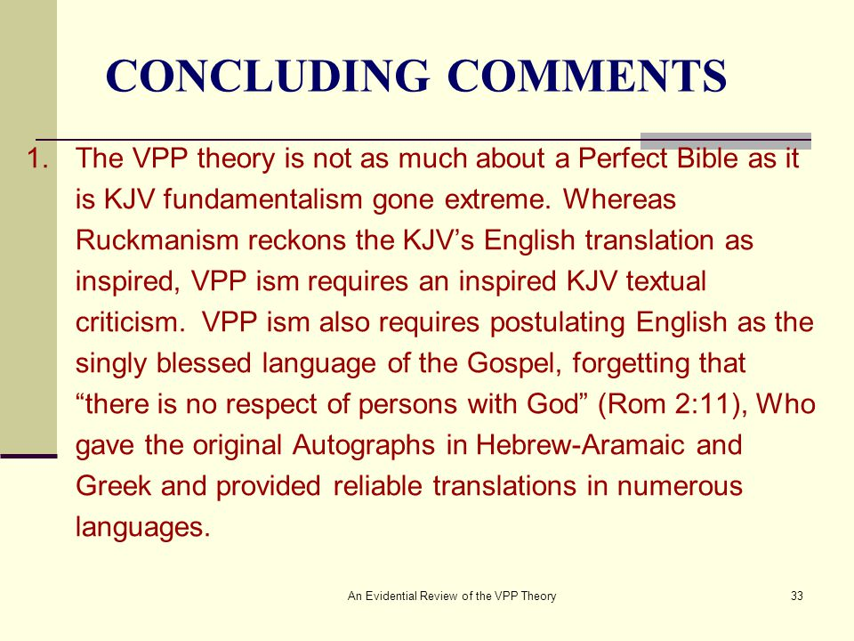 An Evidential Review of the VPP Theory33 CONCLUDING COMMENTS 1.The VPP theory is not as much about a Perfect Bible as it is KJV fundamentalism gone extreme.