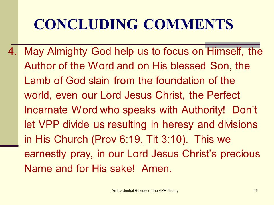 An Evidential Review of the VPP Theory36 CONCLUDING COMMENTS 4.May Almighty God help us to focus on Himself, the Author of the Word and on His blessed Son, the Lamb of God slain from the foundation of the world, even our Lord Jesus Christ, the Perfect Incarnate Word who speaks with Authority.