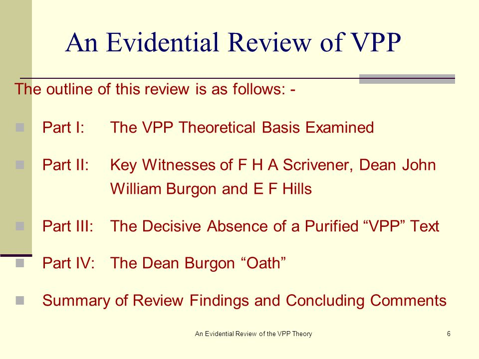 An Evidential Review of the VPP Theory6 An Evidential Review of VPP The outline of this review is as follows: - Part I:The VPP Theoretical Basis Examined Part II:Key Witnesses of F H A Scrivener, Dean John William Burgon and E F Hills Part III:The Decisive Absence of a Purified VPP Text Part IV:The Dean Burgon Oath Summary of Review Findings and Concluding Comments
