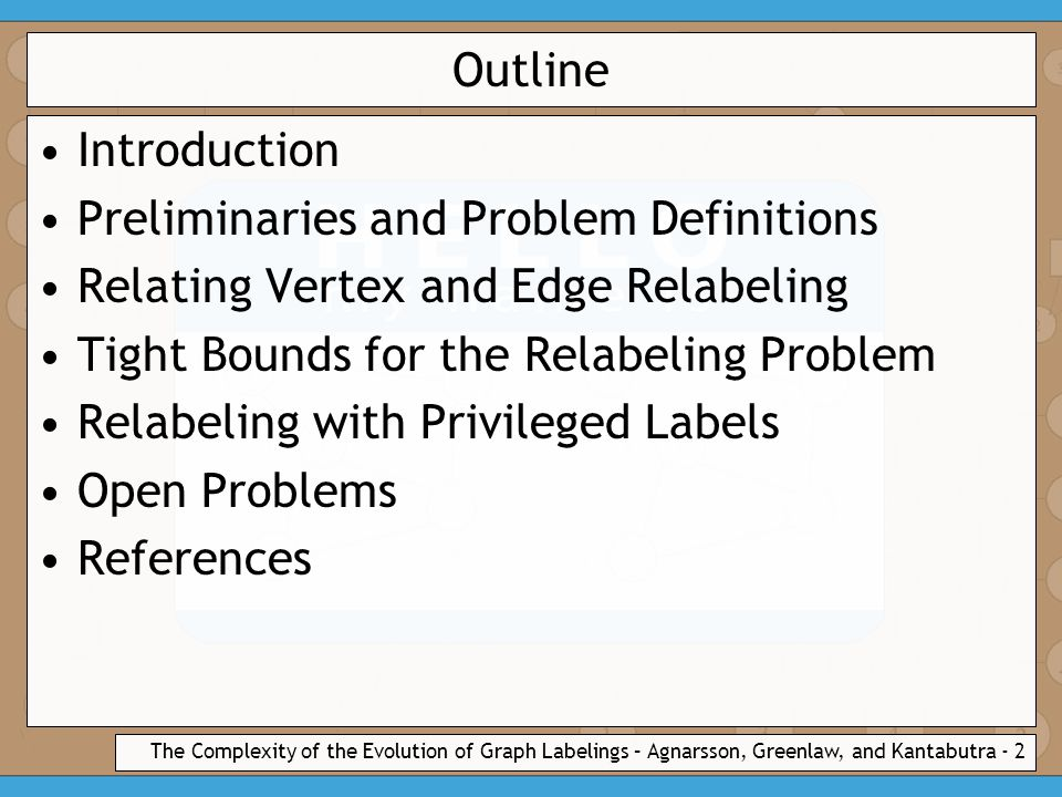 The Complexity of the Evolution of Graph Labelings – Agnarsson, Greenlaw, and Kantabutra - 2 Outline Introduction Preliminaries and Problem Definitions Relating Vertex and Edge Relabeling Tight Bounds for the Relabeling Problem Relabeling with Privileged Labels Open Problems References