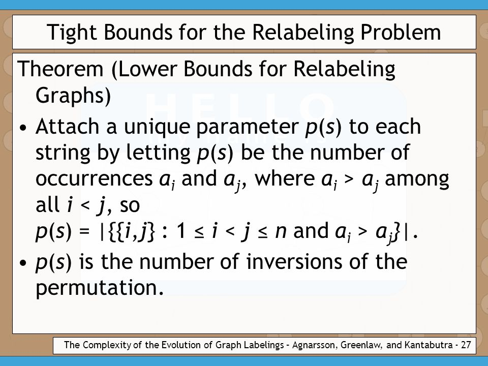The Complexity of the Evolution of Graph Labelings – Agnarsson, Greenlaw, and Kantabutra - 27 Tight Bounds for the Relabeling Problem Theorem (Lower Bounds for Relabeling Graphs) Attach a unique parameter p(s) to each string by letting p(s) be the number of occurrences a i and a j, where a i > a j among all i a j }|.