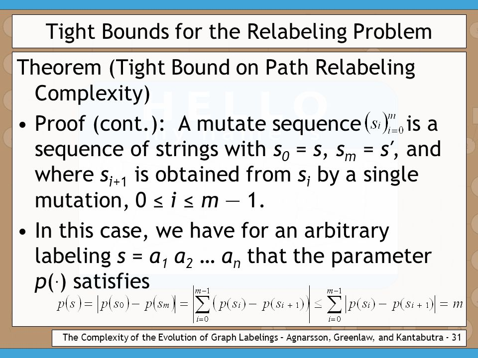 The Complexity of the Evolution of Graph Labelings – Agnarsson, Greenlaw, and Kantabutra - 31 Tight Bounds for the Relabeling Problem Theorem (Tight Bound on Path Relabeling Complexity) Proof (cont.): A mutate sequence is a sequence of strings with s 0 = s, s m = s′, and where s i+1 is obtained from s i by a single mutation, 0 ≤ i ≤ m — 1.