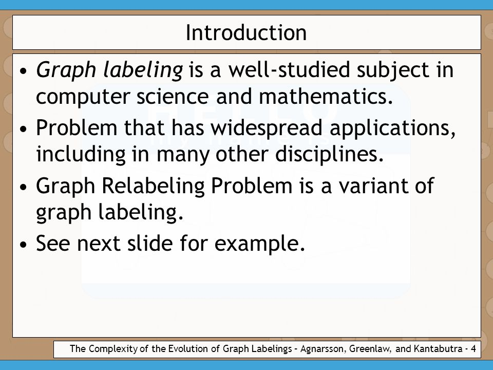 The Complexity of the Evolution of Graph Labelings – Agnarsson, Greenlaw, and Kantabutra - 4 Introduction Graph labeling is a well-studied subject in computer science and mathematics.