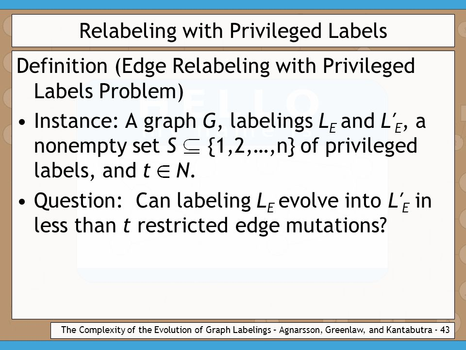 The Complexity of the Evolution of Graph Labelings – Agnarsson, Greenlaw, and Kantabutra - 43 Relabeling with Privileged Labels Definition (Edge Relabeling with Privileged Labels Problem) Instance: A graph G, labelings L E and L′ E, a nonempty set S {1,2,…,n} of privileged labels, and t N.