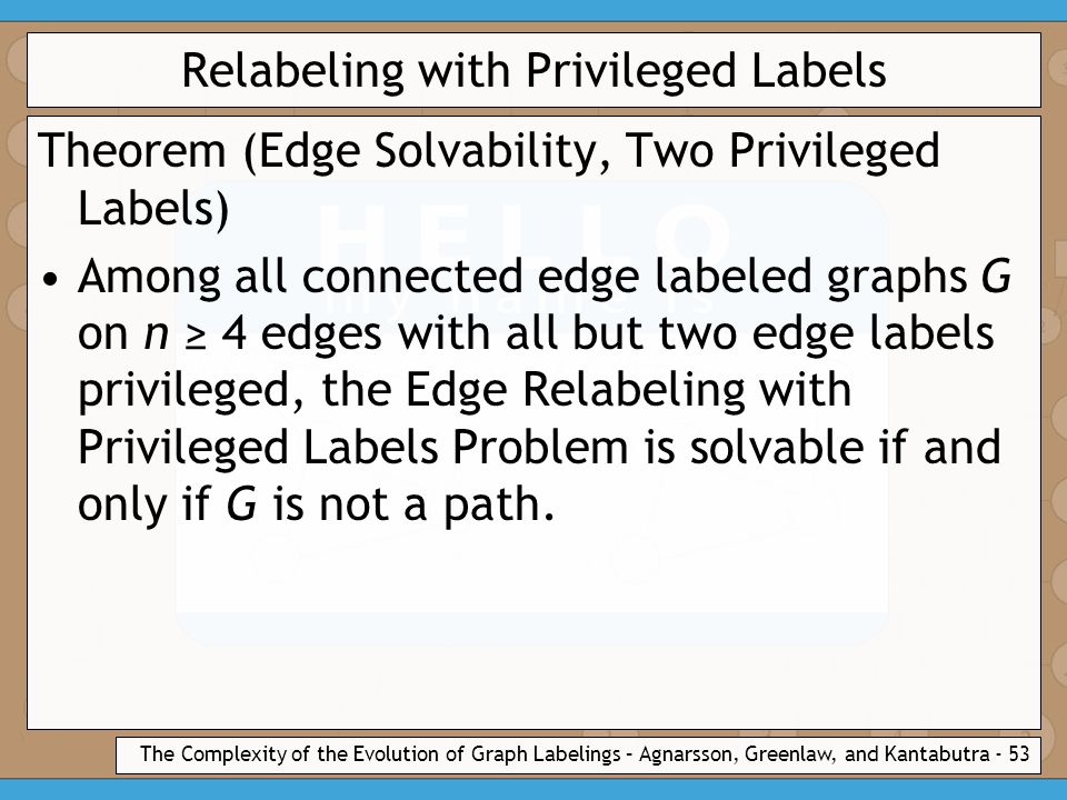 The Complexity of the Evolution of Graph Labelings – Agnarsson, Greenlaw, and Kantabutra - 53 Relabeling with Privileged Labels Theorem (Edge Solvability, Two Privileged Labels) Among all connected edge labeled graphs G on n ≥ 4 edges with all but two edge labels privileged, the Edge Relabeling with Privileged Labels Problem is solvable if and only if G is not a path.