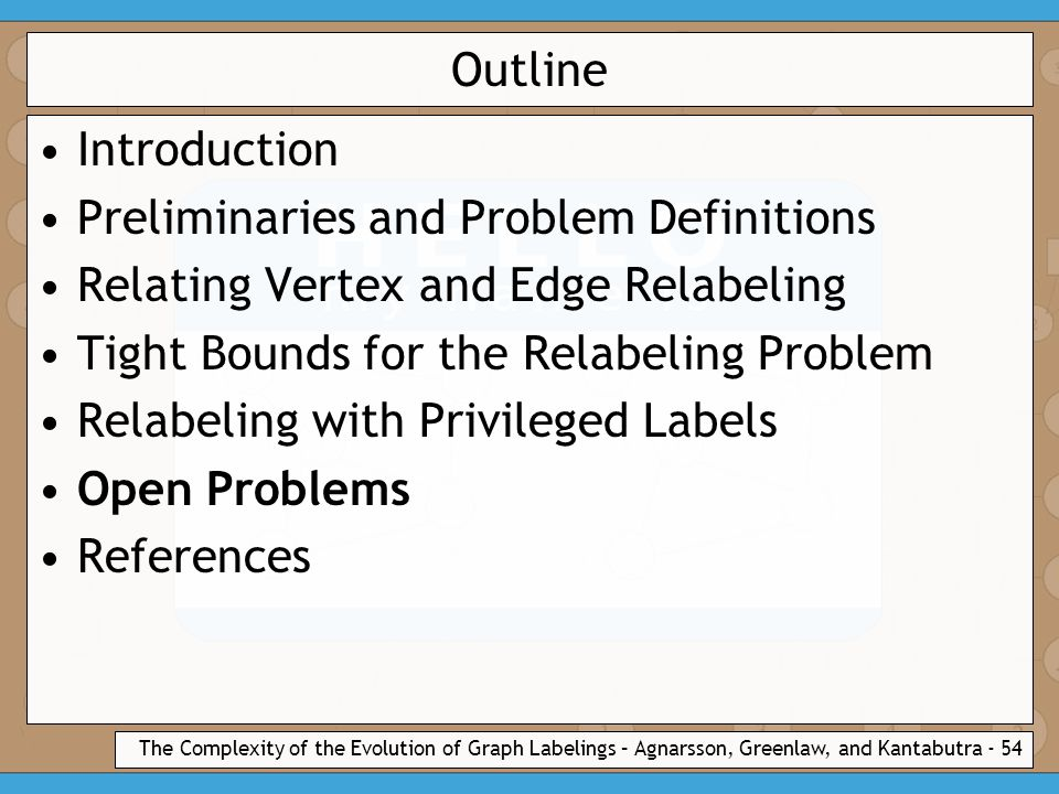 The Complexity of the Evolution of Graph Labelings – Agnarsson, Greenlaw, and Kantabutra - 54 Outline Introduction Preliminaries and Problem Definitions Relating Vertex and Edge Relabeling Tight Bounds for the Relabeling Problem Relabeling with Privileged Labels Open Problems References