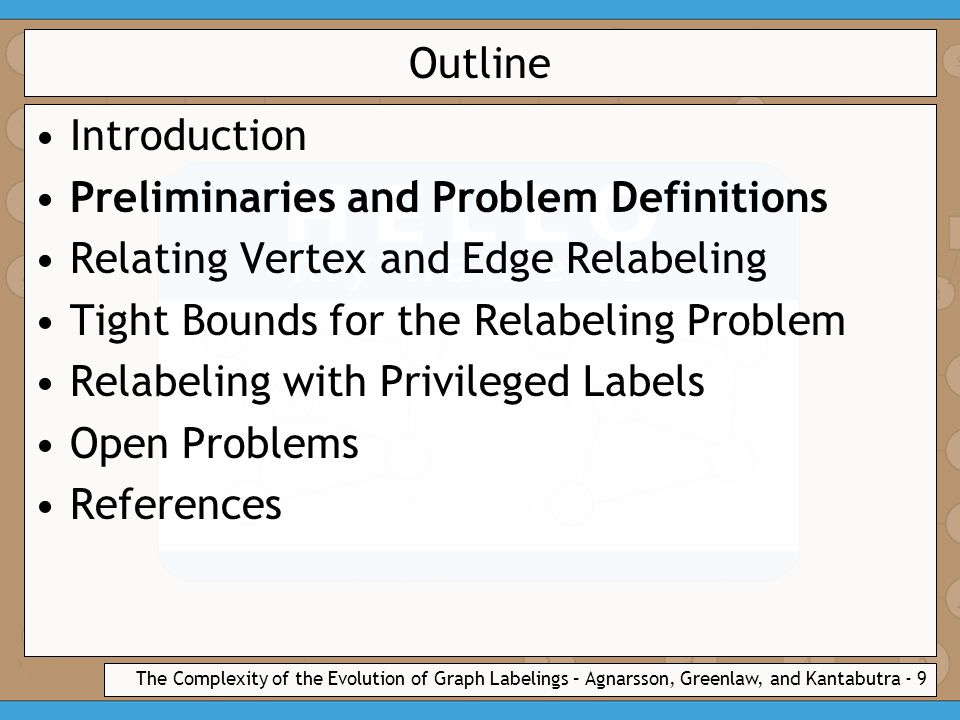 The Complexity of the Evolution of Graph Labelings – Agnarsson, Greenlaw, and Kantabutra - 9 Outline Introduction Preliminaries and Problem Definitions Relating Vertex and Edge Relabeling Tight Bounds for the Relabeling Problem Relabeling with Privileged Labels Open Problems References