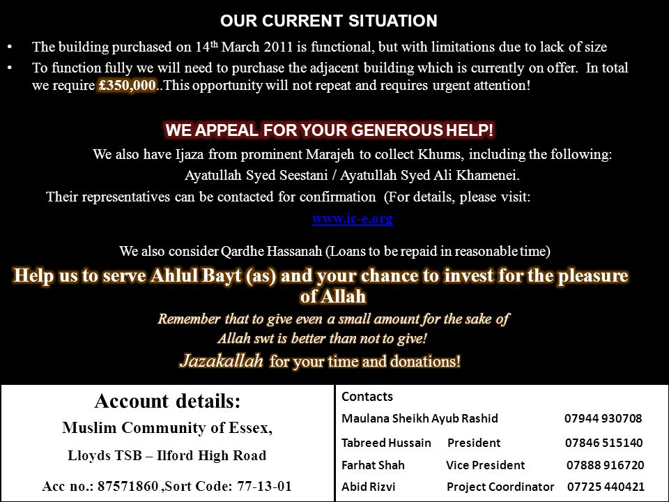 We also consider Qardhe Hassanah (Loans to be repaid in reasonable time) OUR CURRENT SITUATION Account details: Muslim Community of Essex, Lloyds TSB – Ilford High Road Acc no.: 87571860,Sort Code: 77-13-01 We also have Ijaza from prominent Marajeh to collect Khums, including the following: Ayatullah Syed Seestani / Ayatullah Syed Ali Khamenei.