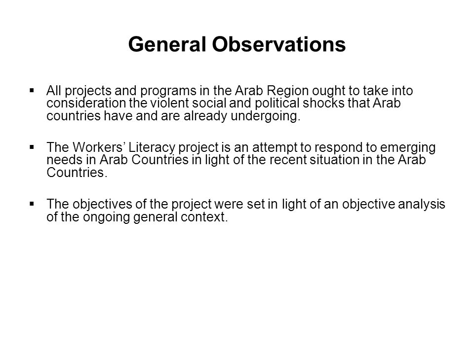 General Observations  All projects and programs in the Arab Region ought to take into consideration the violent social and political shocks that Arab countries have and are already undergoing.