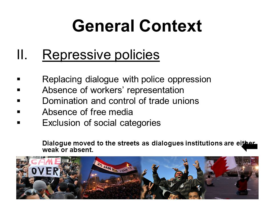 General Context II.Repressive policies  Replacing dialogue with police oppression  Absence of workers' representation  Domination and control of trade unions  Absence of free media  Exclusion of social categories Dialogue moved to the streets as dialogues institutions are either weak or absent.