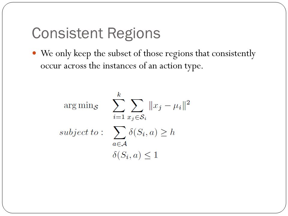 Consistent Regions We only keep the subset of those regions that consistently occur across the instances of an action type.