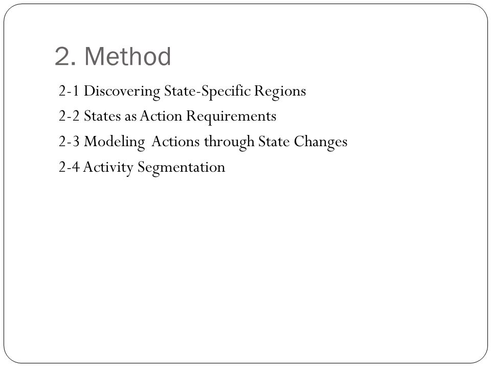 2. Method 2-1 Discovering State-Specific Regions 2-2 States as Action Requirements 2-3 Modeling Actions through State Changes 2-4 Activity Segmentatio